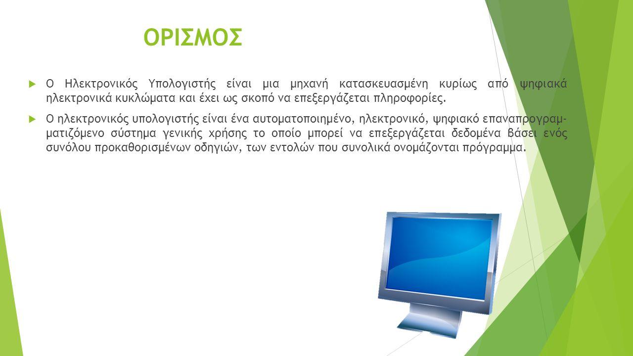 ΟΡΙΣΜΟΣ  Ο Ηλεκτρονικός Υπολογιστής είναι μια μηχανή κατασκευασμένη κυρίως από ψηφιακά ηλεκτρονικά κυκλώματα και έχει ως σκοπό να επεξεργάζεται πληροφορίες.