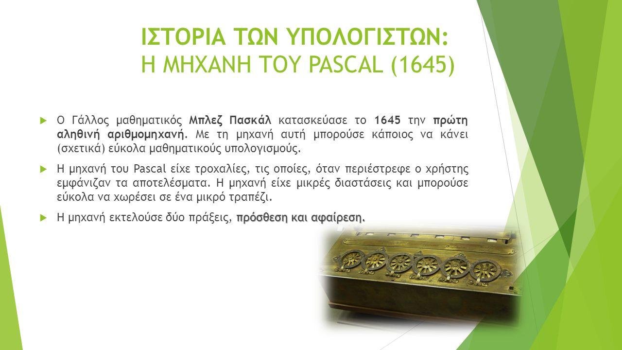 ΙΣΤΟΡΙΑ ΤΩΝ ΥΠΟΛΟΓΙΣΤΩΝ: Η ΜΗΧΑΝΗ ΤΟΥ PASCAL (1645)  Ο Γάλλος μαθηματικός Μπλεζ Πασκάλ κατασκεύασε το 1645 την πρώτη αληθινή αριθμομηχανή.