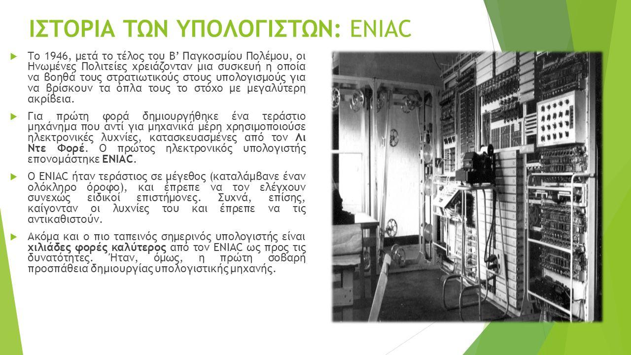 ΙΣΤΟΡΙΑ ΤΩΝ ΥΠΟΛΟΓΙΣΤΩΝ: ENIAC  Το 1946, μετά το τέλος του Β' Παγκοσμίου Πολέμου, οι Ηνωμένες Πολιτείες χρειάζονταν μια συσκευή η οποία να βοηθά τους στρατιωτικούς στους υπολογισμούς για να βρίσκουν τα όπλα τους το στόχο με μεγαλύτερη ακρίβεια.