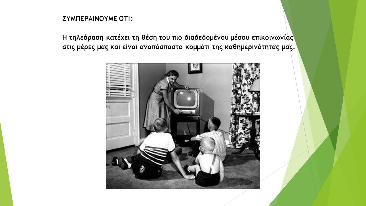 ΣΥΜΠΕΡΑΙΝΟΥΜΕ ΟΤΙ: Η τηλεόραση κατέχει τη θέση του πιο διαδεδομένου μέσου επικοινωνίας στις μέρες μας και είναι αναπόσπαστο κομμάτι της καθημερινότητας μας.