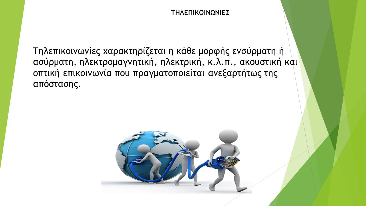 ΤΗΛΕΠIΚOIΝΩΝΙΕΣ Τηλεπικοινωνίες χαρακτηρίζεται η κάθε μορφής ενσύρματη ή ασύρματη, ηλεκτρομαγνητική, ηλεκτρική, κ.λ.π., ακουστική και οπτική επικοινωνία που πραγματοποιείται ανεξαρτήτως της απόστασης.