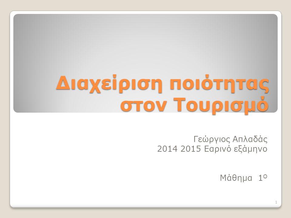 Διαχείριση ποιότητας στον Τουρισμό Γεώργιος Απλαδάς 2014 2015 Εαρινό εξάμηνο Μάθημα 1 Ο 1