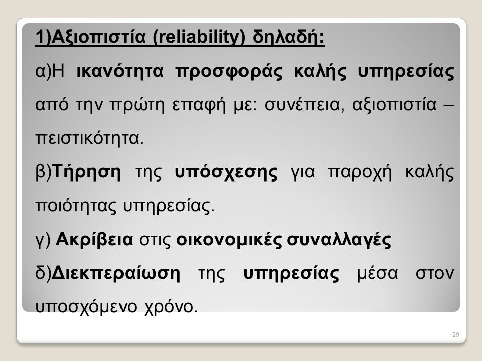 29 1)Αξιοπιστία (reliability) δηλαδή: α)Η ικανότητα προσφοράς καλής υπηρεσίας από την πρώτη επαφή με: συνέπεια, αξιοπιστία – πειστικότητα.