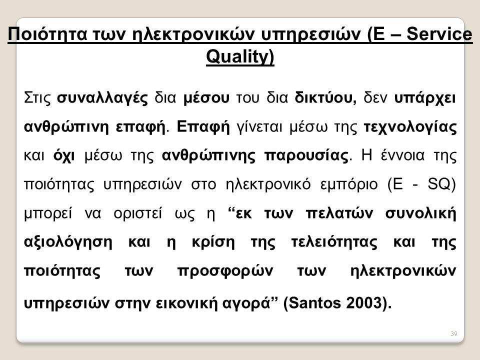 39 Ποιότητα των ηλεκτρονικών υπηρεσιών (E – Service Quality) Στις συναλλαγές δια μέσου του δια δικτύου, δεν υπάρχει ανθρώπινη επαφή.