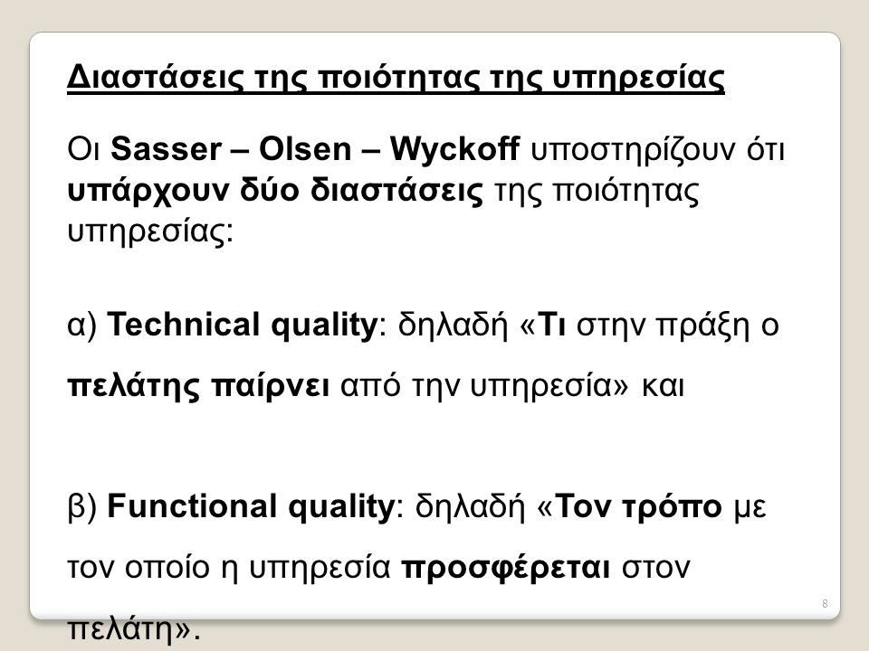 8 Διαστάσεις της ποιότητας της υπηρεσίας Οι Sasser – Olsen – Wyckoff υποστηρίζουν ότι υπάρχουν δύο διαστάσεις της ποιότητας υπηρεσίας: α) Technical quality: δηλαδή «Τι στην πράξη ο πελάτης παίρνει από την υπηρεσία» και β) Functional quality: δηλαδή «Τον τρόπο με τον οποίο η υπηρεσία προσφέρεται στον πελάτη».
