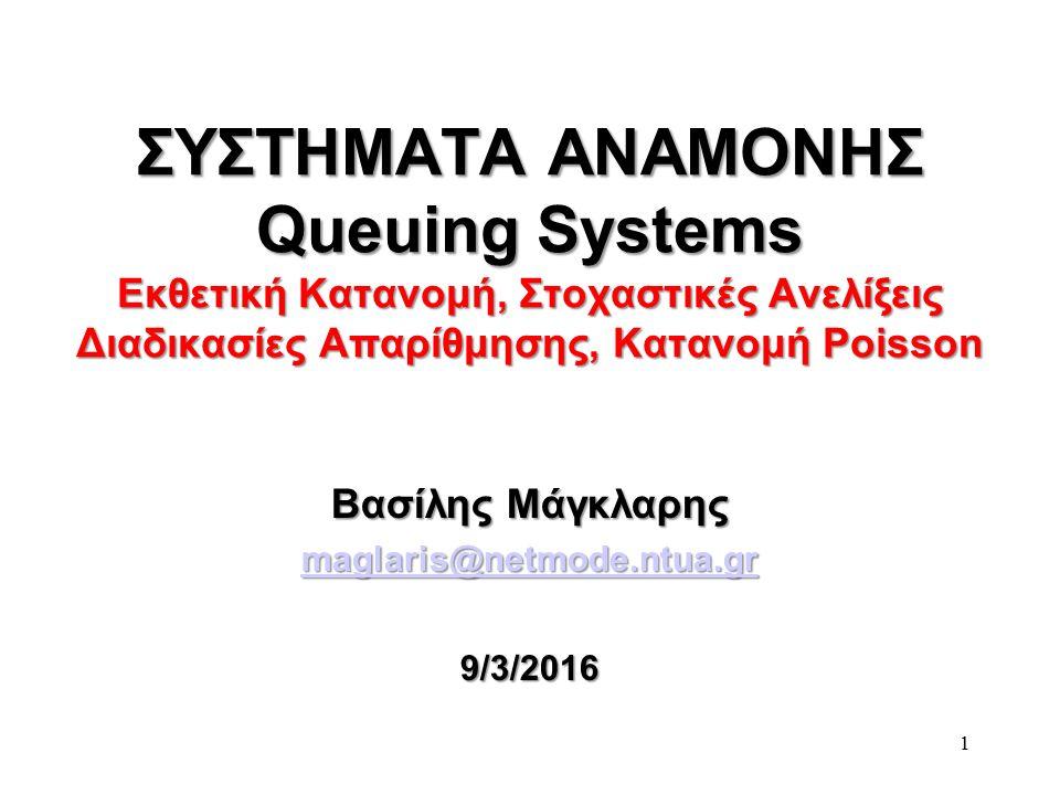 1 ΣΥΣΤΗΜΑΤΑ ΑΝΑΜΟΝΗΣ Queuing Systems Εκθετική Κατανομή, Στοχαστικές Ανελίξεις Διαδικασίες Απαρίθμησης, Κατανομή Poisson Βασίλης Μάγκλαρης maglaris@netmode.ntua.gr 9/3/2016