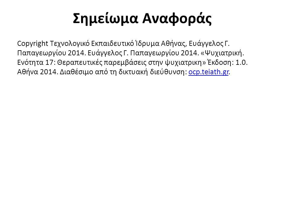 Σημείωμα Αναφοράς Copyright Τεχνολογικό Εκπαιδευτικό Ίδρυμα Αθήνας, Ευάγγελος Γ. Παπαγεωργίου 2014. Ευάγγελος Γ. Παπαγεωργίου 2014. «Ψυχιατρική. Ενότη