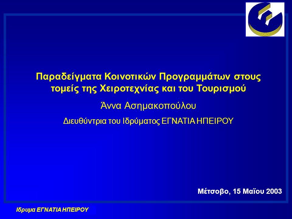 Ιδρυμα ΕΓΝΑΤΙΑ ΗΠΕΙΡΟΥ Παραδείγματα Κοινοτικών Προγραμμάτων στους τομείς της Χειροτεχνίας και του Τουρισμού Άννα Ασημακοπούλου Διευθύντρια του Ιδρύματος ΕΓΝΑΤΙΑ ΗΠΕΙΡΟΥ Μέτσοβο, 15 Μαϊου 2003