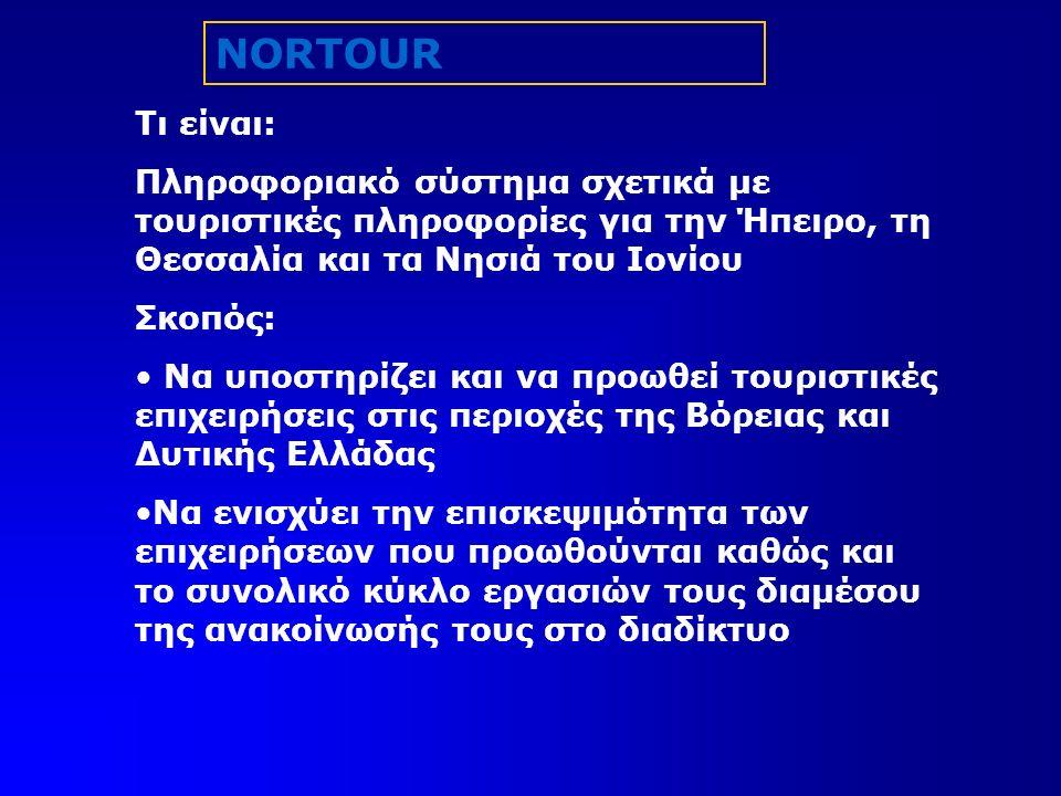 NORTOUR Τι είναι: Πληροφοριακό σύστημα σχετικά με τουριστικές πληροφορίες για την Ήπειρο, τη Θεσσαλία και τα Νησιά του Ιονίου Σκοπός: Να υποστηρίζει και να προωθεί τουριστικές επιχειρήσεις στις περιοχές της Βόρειας και Δυτικής Ελλάδας Να ενισχύει την επισκεψιμότητα των επιχειρήσεων που προωθούνται καθώς και το συνολικό κύκλο εργασιών τους διαμέσου της ανακοίνωσής τους στο διαδίκτυο