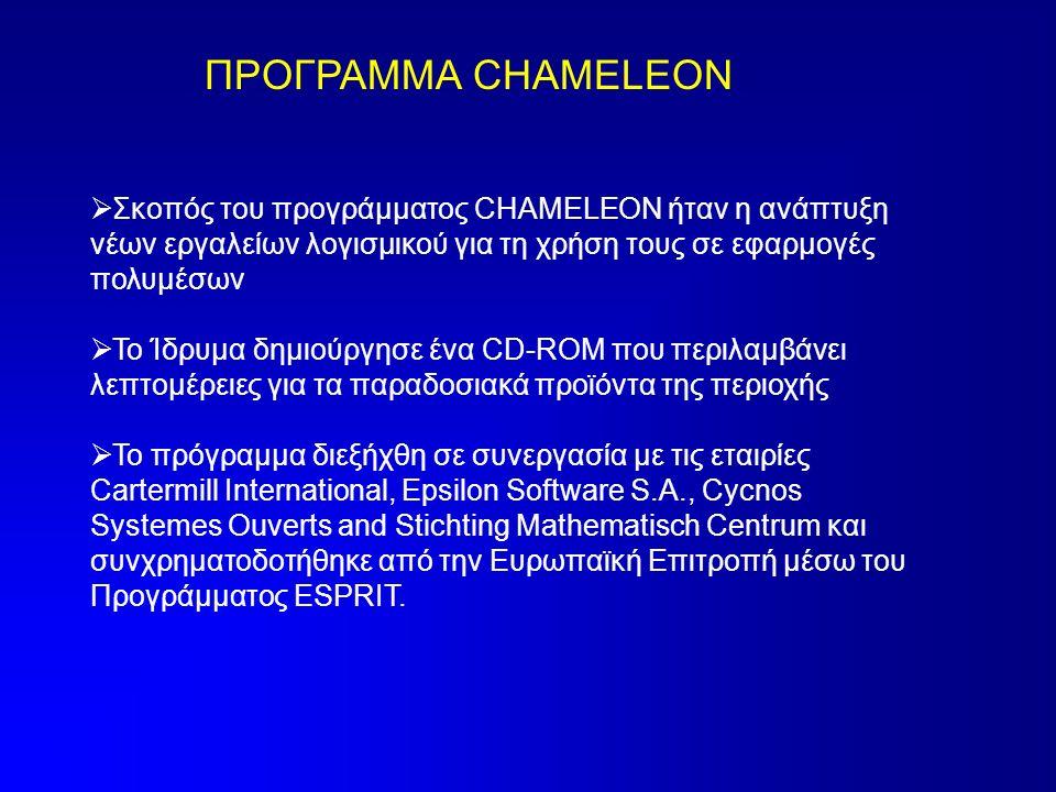 ΠΡΟΓΡΑΜΜΑ CHAMELEON  Σκοπός του προγράμματος CHAMELEON ήταν η ανάπτυξη νέων εργαλείων λογισμικού για τη χρήση τους σε εφαρμογές πολυμέσων  Το Ίδρυμα δημιούργησε ένα CD-ROM που περιλαμβάνει λεπτομέρειες για τα παραδοσιακά προϊόντα της περιοχής  Το πρόγραμμα διεξήχθη σε συνεργασία με τις εταιρίες Cartermill International, Epsilon Software S.A., Cycnos Systemes Ouverts and Stichting Mathematisch Centrum και συνχρηματοδοτήθηκε από την Ευρωπαϊκή Επιτροπή μέσω του Προγράμματος ESPRIT.