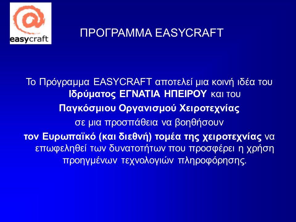 ΠΡΟΓΡΑΜΜΑ EASYCRAFT Το Πρόγραμμα EASYCRAFT αποτελεί μια κοινή ιδέα του Ιδρύματος ΕΓΝΑΤΙΑ ΗΠΕΙΡΟΥ και του Παγκόσμιου Οργανισμού Χειροτεχνίας σε μια προσπάθεια να βοηθήσουν τον Ευρωπαϊκό (και διεθνή) τομέα της χειροτεχνίας να επωφεληθεί των δυνατοτήτων που προσφέρει η χρήση προηγμένων τεχνολογιών πληροφόρησης.