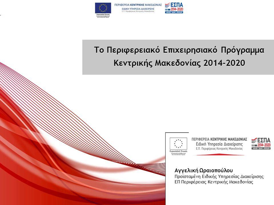 Το Περιφερειακό Επιχειρησιακό Πρόγραμμα Κεντρικής Μακεδονίας 2014-2020 Το Περιφερειακό Επιχειρησιακό Πρόγραμμα Κεντρικής Μακεδονίας 2014-2020 Αγγελική Ωραιοπούλου Προϊσταμένη Ειδικής Υπηρεσίας Διαχείρισης ΕΠ Περιφέρειας Κεντρικής Μακεδονίας