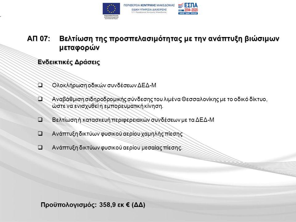 ΑΠ 07:Βελτίωση της προσπελασιμότητας με την ανάπτυξη βιώσιμων μεταφορών Προϋπολογισμός: 358,9 εκ € (ΔΔ)   Ολοκλήρωση οδικών συνδέσεων ΔΕΔ-Μ   Αναβάθμιση σιδηροδρομικής σύνδεσης του λιμένα Θεσσαλονίκης με το οδικό δίκτυο, ώστε να ενισχυθεί η εμπορευματική κίνηση.