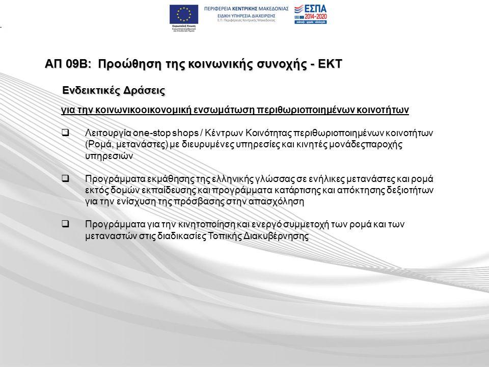 ΑΠ 09Β:Προώθηση της κοινωνικής συνοχής - ΕΚΤ Ενδεικτικές Δράσεις για την κοινωνικοοικονομική ενσωμάτωση περιθωριοποιημένων κοινοτήτων   Λειτουργία one-stop shops / Κέντρων Κοινότητας περιθωριοποιημένων κοινοτήτων (Ρομά, μετανάστες) με διευρυμένες υπηρεσίες και κινητές μονάδεςπαροχής υπηρεσιών   Προγράμματα εκμάθησης της ελληνικής γλώσσας σε ενήλικες μετανάστες και ρομά εκτός δομών εκπαίδευσης και προγράμματα κατάρτισης και απόκτησης δεξιοτήτων για την ενίσχυση της πρόσβασης στην απασχόληση   Προγράμματα για την κινητοποίηση και ενεργό συμμετοχή των ρομά και των μεταναστών στις διαδικασίες Τοπικής Διακυβέρνησης