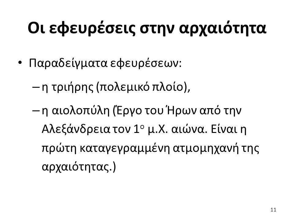 Οι εφευρέσεις στην αρχαιότητα Παραδείγματα εφευρέσεων: – η τριήρης (πολεμικό πλοίο), – η αιολοπύλη (Έργο του Ήρων από την Αλεξάνδρεια τον 1 ο μ.Χ.