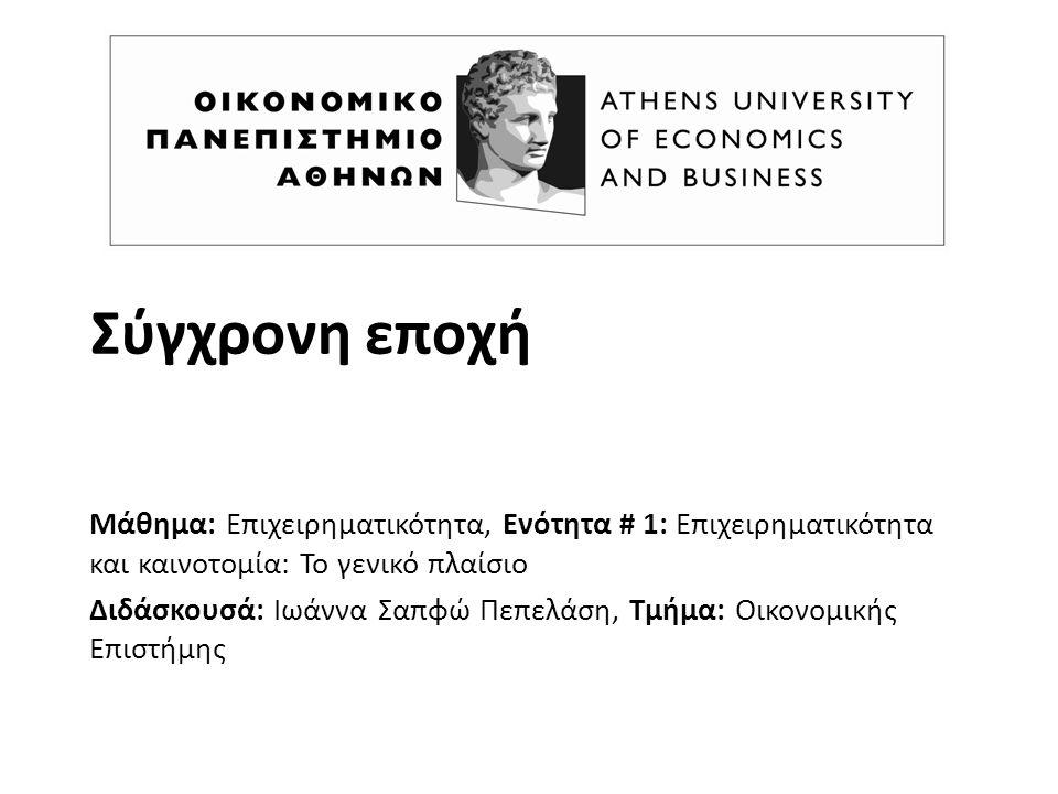 Σύγχρονη εποχή Μάθημα: Επιχειρηματικότητα, Ενότητα # 1: Επιχειρηματικότητα και καινοτομία: Το γενικό πλαίσιο Διδάσκουσά: Ιωάννα Σαπφώ Πεπελάση, Τμήμα: Οικονομικής Επιστήμης