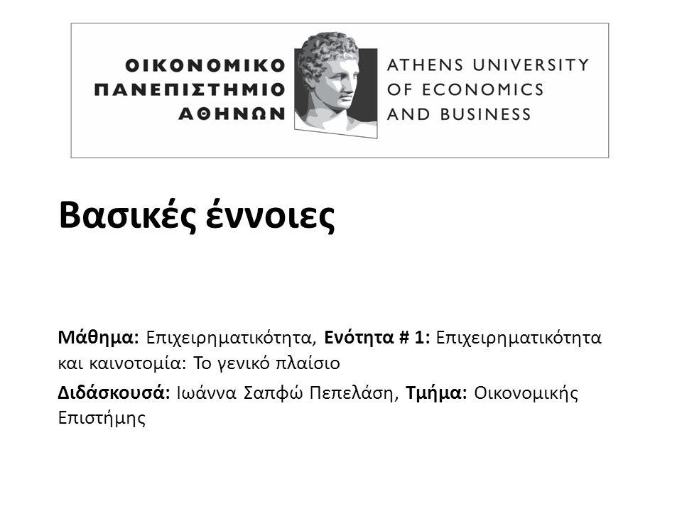 Βασικές έννοιες Μάθημα: Επιχειρηματικότητα, Ενότητα # 1: Επιχειρηματικότητα και καινοτομία: Το γενικό πλαίσιο Διδάσκουσά: Ιωάννα Σαπφώ Πεπελάση, Τμήμα: Οικονομικής Επιστήμης