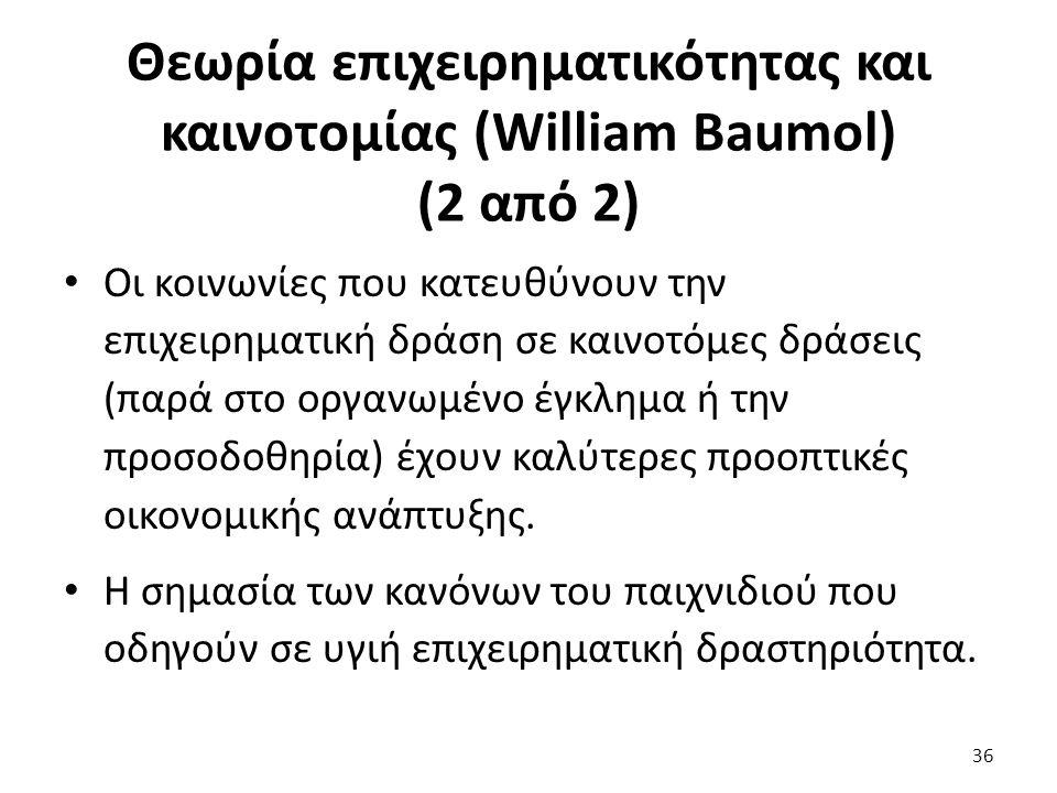 Θεωρία επιχειρηματικότητας και καινοτομίας (William Baumol) (2 από 2) Οι κοινωνίες που κατευθύνουν την επιχειρηματική δράση σε καινοτόμες δράσεις (παρά στο οργανωμένο έγκλημα ή την προσοδοθηρία) έχουν καλύτερες προοπτικές οικονομικής ανάπτυξης.