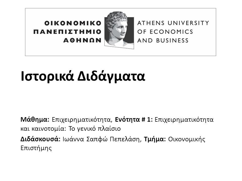 Ιστορικά Διδάγματα Μάθημα: Επιχειρηματικότητα, Ενότητα # 1: Επιχειρηματικότητα και καινοτομία: Το γενικό πλαίσιο Διδάσκουσά: Ιωάννα Σαπφώ Πεπελάση, Τμήμα: Οικονομικής Επιστήμης