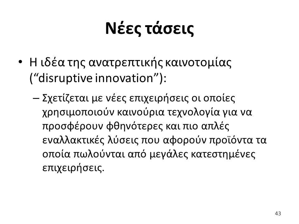Νέες τάσεις Η ιδέα της ανατρεπτικής καινοτομίας ( disruptive innovation ): – Σχετίζεται με νέες επιχειρήσεις οι οποίες χρησιμοποιούν καινούρια τεχνολογία για να προσφέρουν φθηνότερες και πιο απλές εναλλακτικές λύσεις που αφορούν προϊόντα τα οποία πωλούνται από μεγάλες κατεστημένες επιχειρήσεις.