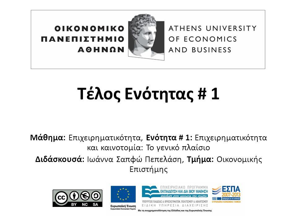 Τέλος Ενότητας # 1 Μάθημα: Επιχειρηματικότητα, Ενότητα # 1: Επιχειρηματικότητα και καινοτομία: Το γενικό πλαίσιο Διδάσκουσά: Ιωάννα Σαπφώ Πεπελάση, Τμήμα: Οικονομικής Επιστήμης