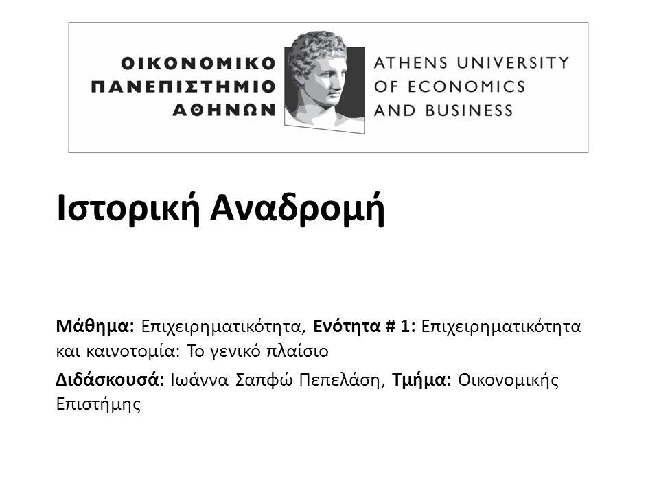 Ιστορική Αναδρομή Μάθημα: Επιχειρηματικότητα, Ενότητα # 1: Επιχειρηματικότητα και καινοτομία: Το γενικό πλαίσιο Διδάσκουσά: Ιωάννα Σαπφώ Πεπελάση, Τμήμα: Οικονομικής Επιστήμης