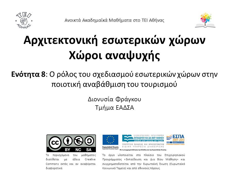 Αρχιτεκτονική εσωτερικών χώρων Χώροι αναψυχής Ενότητα 8: Ο ρόλος του σχεδιασμού εσωτερικών χώρων στην ποιοτική αναβάθμιση του τουρισμού Διονυσία Φράγκου Τμήμα ΕΑΔΣΑ Ανοικτά Ακαδημαϊκά Μαθήματα στο ΤΕΙ Αθήνας Το περιεχόμενο του μαθήματος διατίθεται με άδεια Creative Commons εκτός και αν αναφέρεται διαφορετικά Το έργο υλοποιείται στο πλαίσιο του Επιχειρησιακού Προγράμματος «Εκπαίδευση και Δια Βίου Μάθηση» και συγχρηματοδοτείται από την Ευρωπαϊκή Ένωση (Ευρωπαϊκό Κοινωνικό Ταμείο) και από εθνικούς πόρους.
