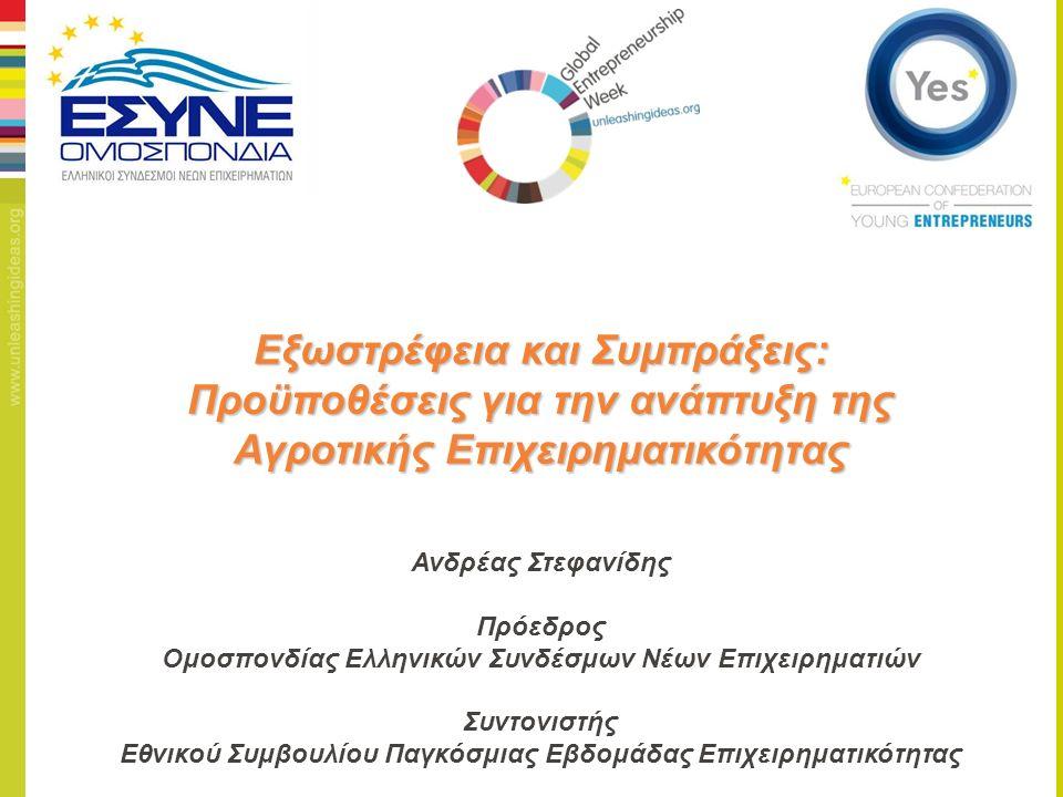 Εξωστρέφεια και Συμπράξεις: Προϋποθέσεις για την ανάπτυξη της Αγροτικής Επιχειρηματικότητας Ανδρέας Στεφανίδης Πρόεδρος Ομοσπονδίας Ελληνικών Συνδέσμων Νέων Επιχειρηματιών Συντονιστής Εθνικού Συμβουλίου Παγκόσμιας Εβδομάδας Επιχειρηματικότητας