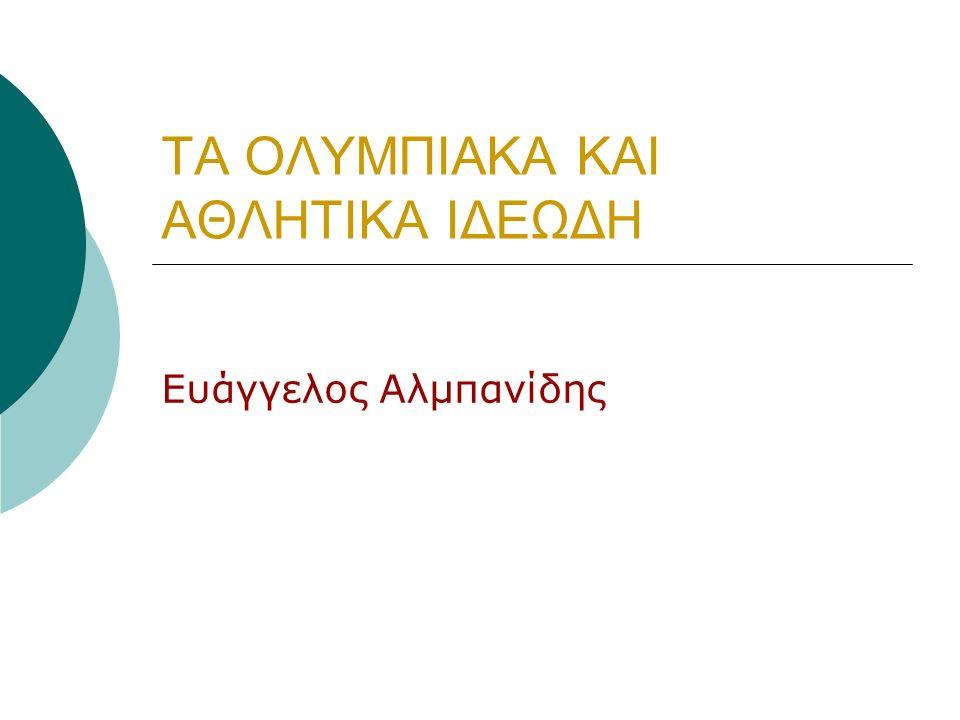ΤΑ ΟΛΥΜΠΙΑΚΑ ΚΑΙ ΑΘΛΗΤΙΚΑ ΙΔΕΩΔΗ Ευάγγελος Αλμπανίδης