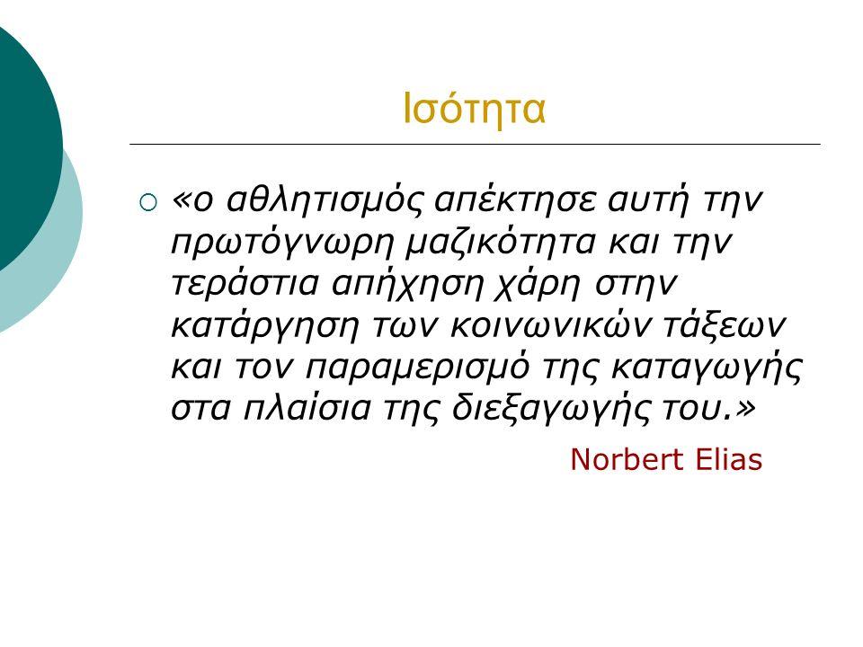 Ισότητα  «ο αθλητισμός απέκτησε αυτή την πρωτόγνωρη μαζικότητα και την τεράστια απήχηση χάρη στην κατάργηση των κοινωνικών τάξεων και τον παραμερισμό της καταγωγής στα πλαίσια της διεξαγωγής του.» Norbert Elias