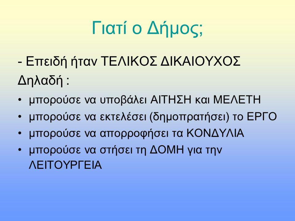 Γιατί ο Δήμος; - Επειδή ήταν ΤΕΛΙΚΟΣ ΔΙΚΑΙΟΥΧΟΣ Δηλαδή : μπορούσε να υποβάλει ΑΙΤΗΣΗ και ΜΕΛΕΤΗ μπορούσε να εκτελέσει (δημοπρατήσει) το ΕΡΓΟ μπορούσε να απορροφήσει τα ΚΟΝΔΥΛΙΑ μπορούσε να στήσει τη ΔΟΜΗ για την ΛΕΙΤΟΥΡΓΕΙΑ