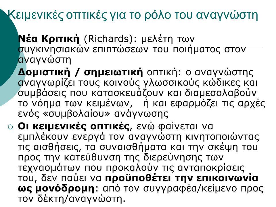 Κειμενικές οπτικές για το ρόλο του αναγνώστη  Νέα Κριτική (Richards): μελέτη των συγκινησιακών επιπτώσεων του ποιήματος στον αναγνώστη  Δομιστική / σημειωτική οπτική: ο αναγνώστης αναγνωρίζει τους κοινούς γλωσσικούς κώδικες και συμβάσεις που κατασκευάζουν και διαμεσολαβούν το νόημα των κειμένων, ή και εφαρμόζει τις αρχές ενός «συμβολαίου» ανάγνωσης  Οι κειμενικές οπτικές, ενώ φαίνεται να εμπλέκουν ενεργά τον αναγνώστη κινητοποιώντας τις αισθήσεις, τα συναισθήματα και την σκέψη του προς την κατεύθυνση της διερεύνησης των τεχνασμάτων που προκαλούν τις ανταποκρίσεις του, δεν παύει να προϋποθέτει την επικοινωνία ως μονόδρομη: από τον συγγραφέα/κείμενο προς τον δέκτη/αναγνώστη.