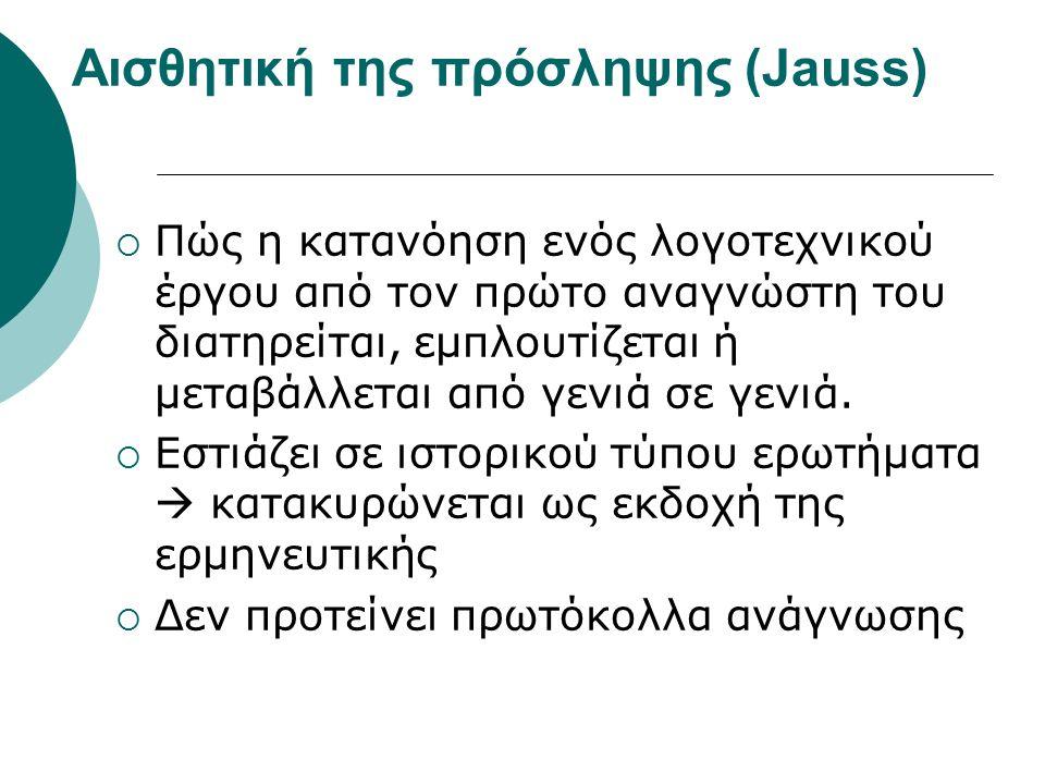 Αισθητική της πρόσληψης (Jauss)  Πώς η κατανόηση ενός λογοτεχνικού έργου από τον πρώτο αναγνώστη του διατηρείται, εμπλουτίζεται ή μεταβάλλεται από γε