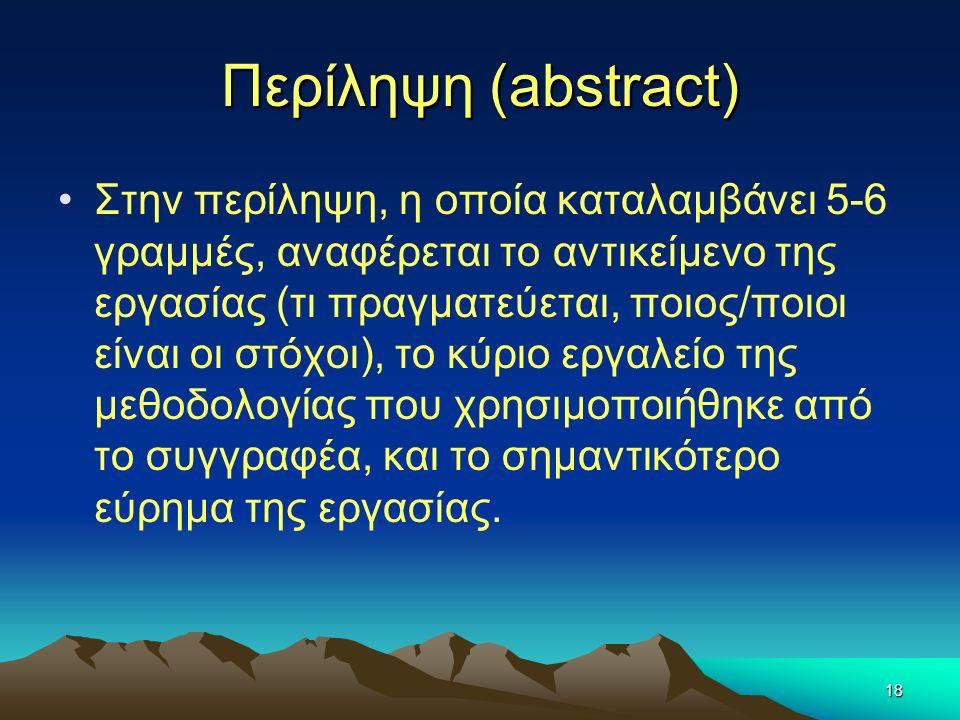 18 Περίληψη (abstract) Στην περίληψη, η οποία καταλαμβάνει 5-6 γραμμές, αναφέρεται το αντικείμενο της εργασίας (τι πραγματεύεται, ποιος/ποιοι είναι οι