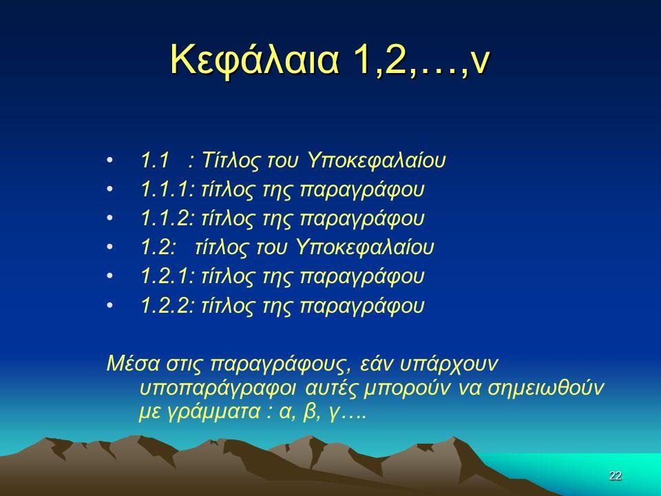 22 Κεφάλαια 1,2,…,ν 1.1 : Τίτλος του Υποκεφαλαίου 1.1.1: τίτλος της παραγράφου 1.1.2: τίτλος της παραγράφου 1.2: τίτλος του Υποκεφαλαίου 1.2.1: τίτλος