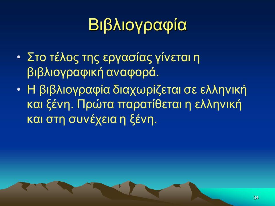 34 Βιβλιογραφία Στο τέλος της εργασίας γίνεται η βιβλιογραφική αναφορά. Η βιβλιογραφία διαχωρίζεται σε ελληνική και ξένη. Πρώτα παρατίθεται η ελληνική