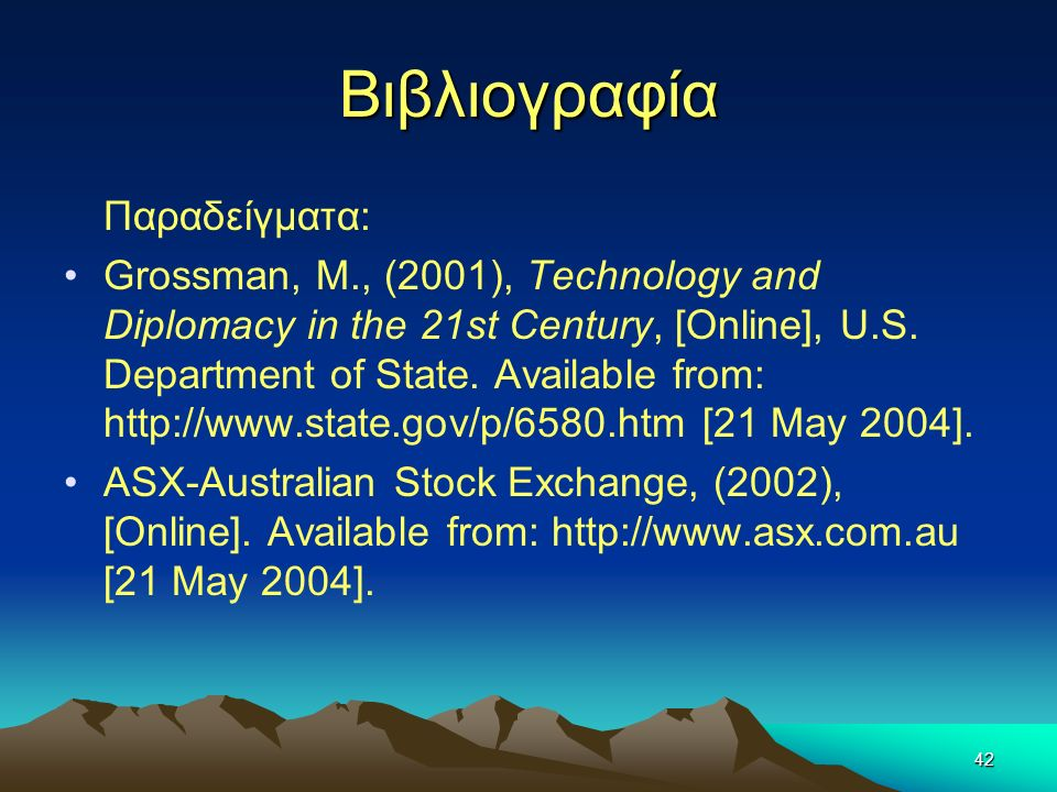 42 Βιβλιογραφία Παραδείγματα: Grossman, M., (2001), Technology and Diplomacy in the 21st Century, [Online], U.S. Department of State. Available from: