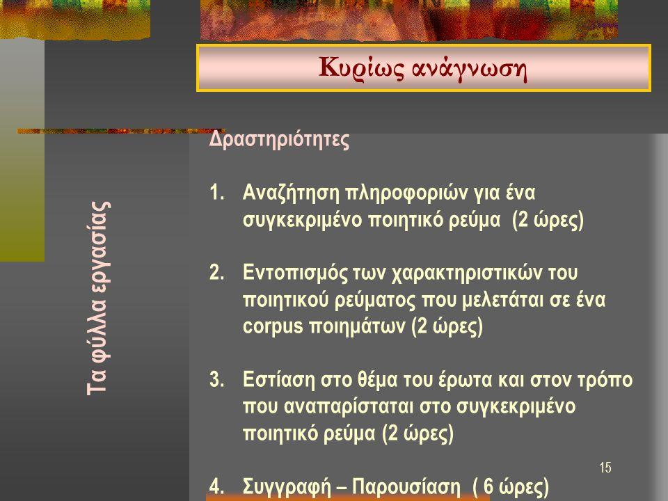 15 Δραστηριότητες 1.Αναζήτηση πληροφοριών για ένα συγκεκριμένο ποιητικό ρεύμα (2 ώρες) 2.Εντοπισμός των χαρακτηριστικών του ποιητικού ρεύματος που μελετάται σε ένα corpus ποιημάτων (2 ώρες) 3.Εστίαση στο θέμα του έρωτα και στον τρόπο που αναπαρίσταται στο συγκεκριμένο ποιητικό ρεύμα (2 ώρες) 4.Συγγραφή – Παρουσίαση ( 6 ώρες) Κυρίως ανάγνωση Τα φύλλα εργασίας