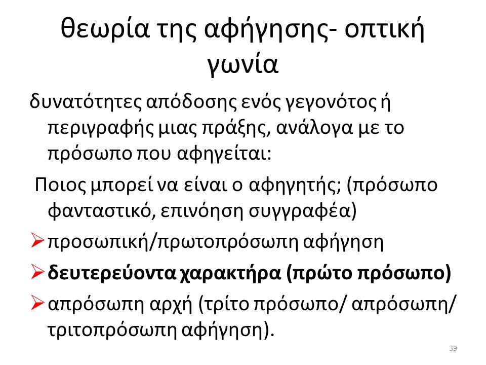 θεωρία της αφήγησης- οπτική γωνία δυνατότητες απόδοσης ενός γεγονότος ή περιγραφής μιας πράξης, ανάλογα με το πρόσωπο που αφηγείται: Ποιος μπορεί να είναι ο αφηγητής; (πρόσωπο φανταστικό, επινόηση συγγραφέα)  προσωπική/πρωτοπρόσωπη αφήγηση  δευτερεύοντα χαρακτήρα (πρώτο πρόσωπο)  απρόσωπη αρχή (τρίτο πρόσωπο/ απρόσωπη/ τριτοπρόσωπη αφήγηση).