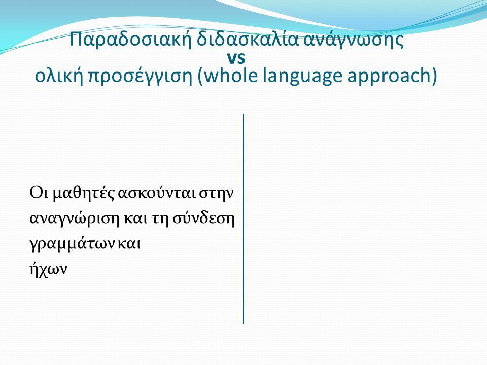 Παραδοσιακή διδασκαλία ανάγνωσης vs ολική προσέγγιση (whole language approach) Οι μαθητές ασκούνται στην αναγνώριση και τη σύνδεση γραμμάτων και ήχων