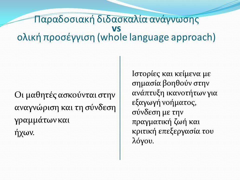 Παραδοσιακή διδασκαλία ανάγνωσης vs ολική προσέγγιση (whole language approach) Οι μαθητές ασκούνται στην αναγνώριση και τη σύνδεση γραμμάτων και ήχων.