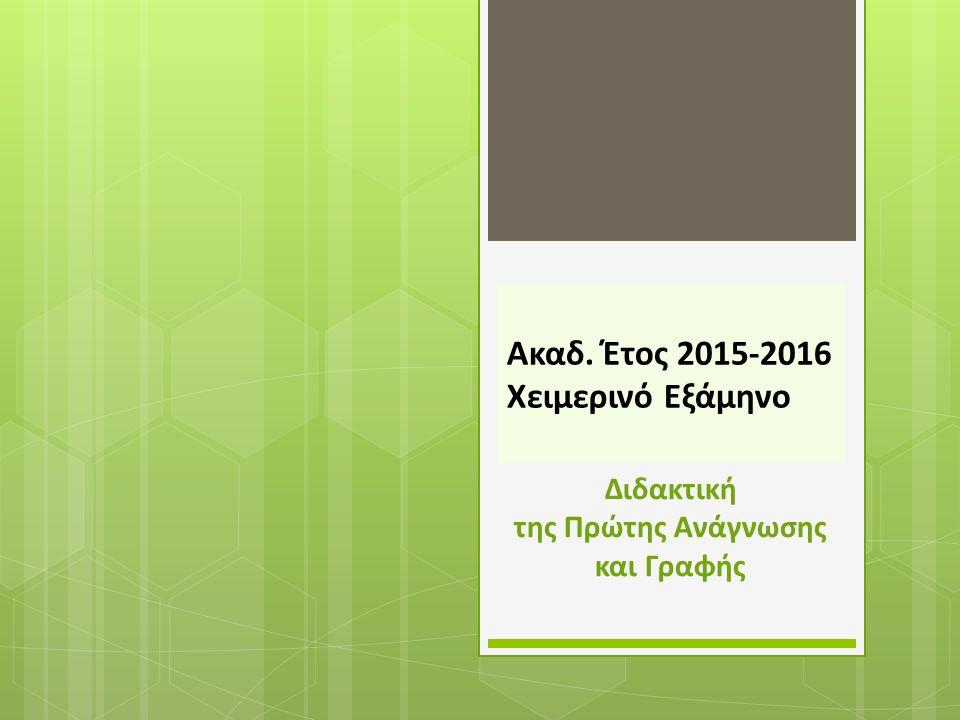 Ακαδ. Έτος 2015-2016 Χειμερινό Εξάμηνο Διδακτική της Πρώτης Ανάγνωσης και Γραφής