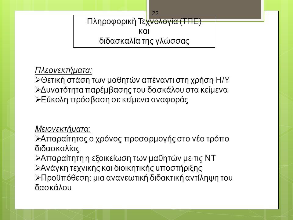 22 Πληροφορική Τεχνολογία (ΤΠΕ) και διδασκαλία της γλώσσας Πλεονεκτήματα:  Θετική στάση των μαθητών απέναντι στη χρήση Η/Υ  Δυνατότητα παρέμβασης του δασκάλου στα κείμενα  Εύκολη πρόσβαση σε κείμενα αναφοράς Μειονεκτήματα:  Απαραίτητος ο χρόνος προσαρμογής στο νέο τρόπο διδασκαλίας  Απαραίτητη η εξοικείωση των μαθητών με τις ΝΤ  Ανάγκη τεχνικής και διοικητικής υποστήριξης  Προϋπόθεση: μια ανανεωτική διδακτική αντίληψη του δασκάλου
