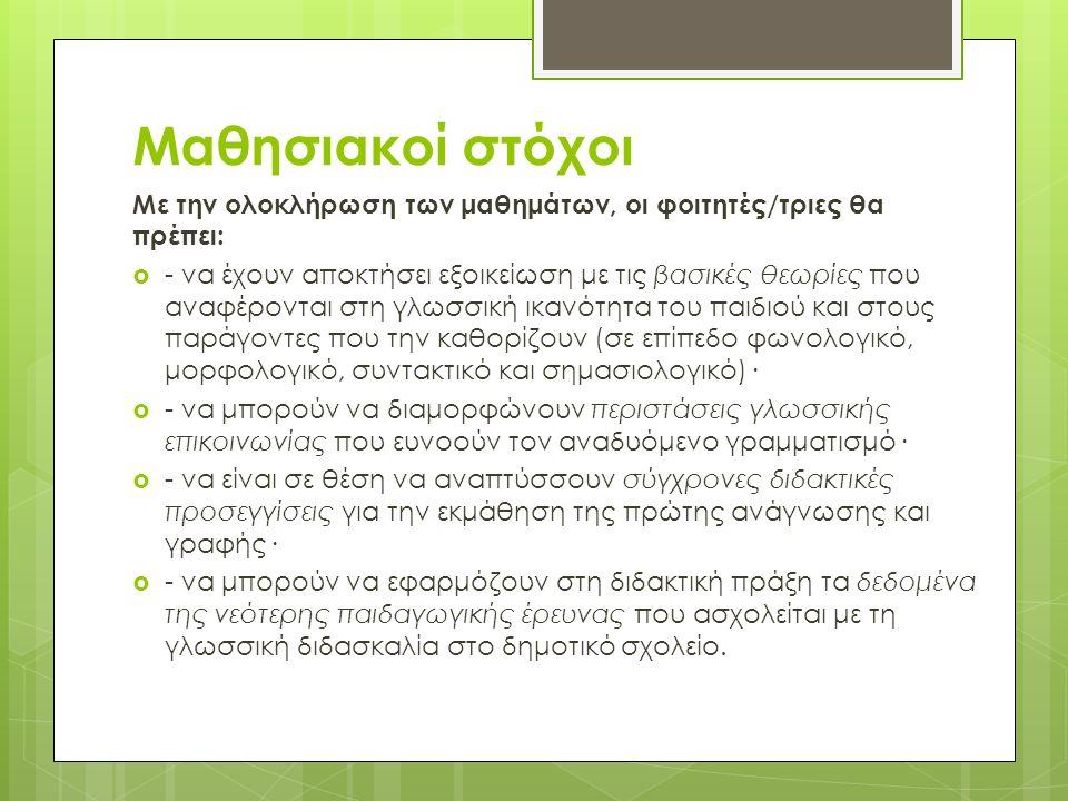 Μαθησιακοί στόχοι Με την ολοκλήρωση των μαθημάτων, οι φοιτητές/τριες θα πρέπει:  - να έχουν αποκτήσει εξοικείωση με τις βασικές θεωρίες που αναφέρονται στη γλωσσική ικανότητα του παιδιού και στους παράγοντες που την καθορίζουν (σε επίπεδο φωνολογικό, μορφολογικό, συντακτικό και σημασιολογικό)·  - να μπορούν να διαμορφώνουν περιστάσεις γλωσσικής επικοινωνίας που ευνοούν τον αναδυόμενο γραμματισμό·  - να είναι σε θέση να αναπτύσσουν σύγχρονες διδακτικές προσεγγίσεις για την εκμάθηση της πρώτης ανάγνωσης και γραφής·  - να μπορούν να εφαρμόζουν στη διδακτική πράξη τα δεδομένα της νεότερης παιδαγωγικής έρευνας που ασχολείται με τη γλωσσική διδασκαλία στο δημοτικό σχολείο.