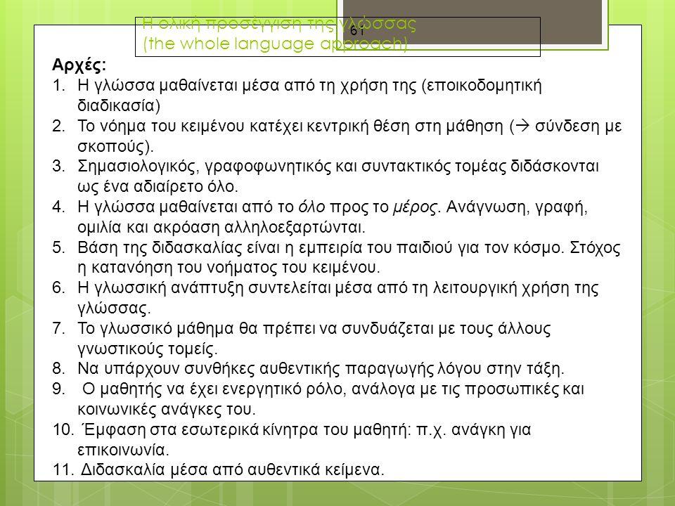 61 Η ολική προσέγγιση της γλώσσας (the whole language approach) Αρχές: 1.Η γλώσσα μαθαίνεται μέσα από τη χρήση της (εποικοδομητική διαδικασία) 2.Το νόημα του κειμένου κατέχει κεντρική θέση στη μάθηση (  σύνδεση με σκοπούς).