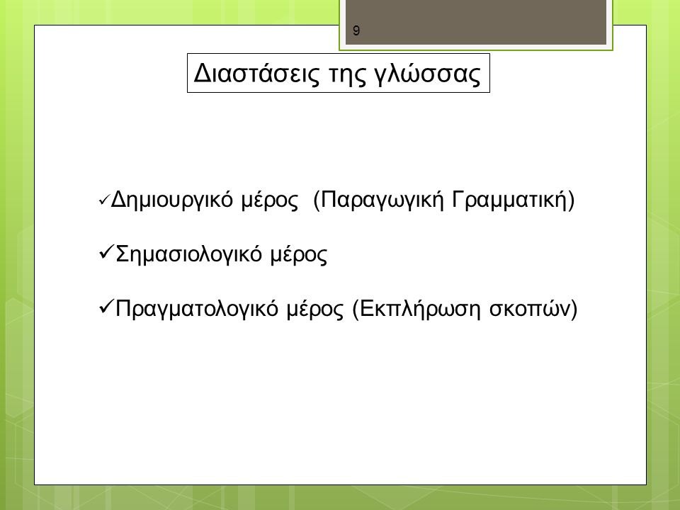 9 Διαστάσεις της γλώσσας Δημιουργικό μέρος (Παραγωγική Γραμματική) Σημασιολογικό μέρος Πραγματολογικό μέρος (Εκπλήρωση σκοπών)
