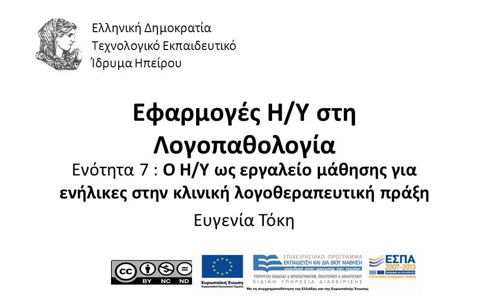 1 Εφαρμογές Η/Υ στη Λογοπαθολογία Ενότητα 7 : Ο Η/Υ ως εργαλείο μάθησης για ενήλικες στην κλινική λογοθεραπευτική πράξη Ευγενία Τόκη Ελληνική Δημοκρατία Τεχνολογικό Εκπαιδευτικό Ίδρυμα Ηπείρου