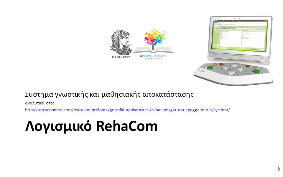 6 Λογισμικό RehaCom Σύστημα γνωστικής και μαθησιακής αποκατάστασης αναλυτικά στο: http://ostraconmed.com/ostracon-proionta/gnostiki-apokatastasi/rehacom/gia-ton-epaggelmatia/systima/ 6