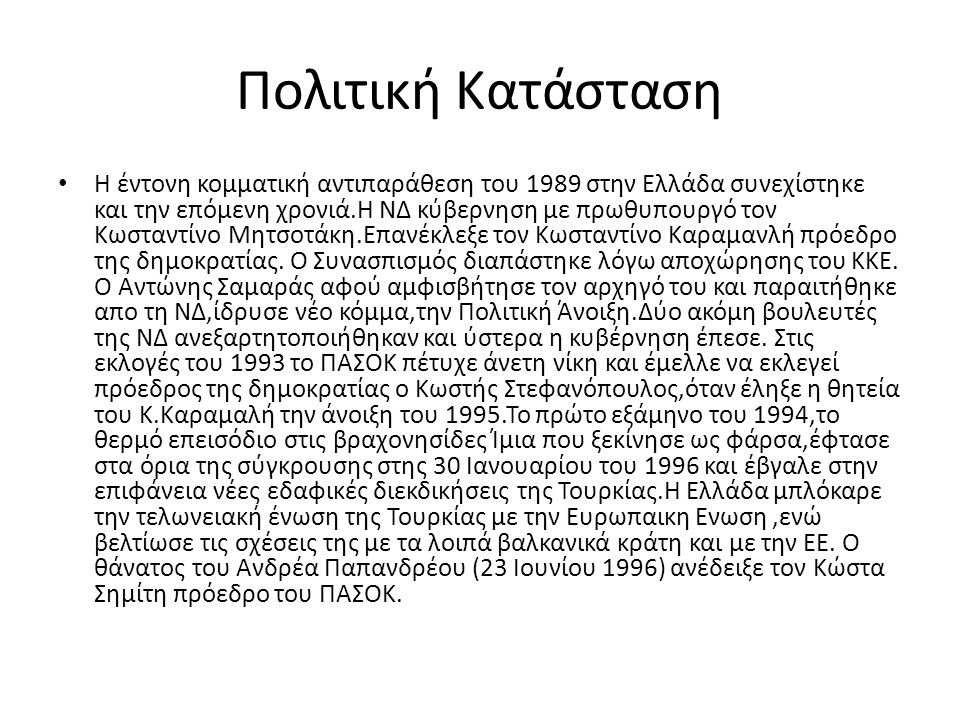 Πολιτική Κατάσταση Η έντονη κομματική αντιπαράθεση του 1989 στην Ελλάδα συνεχίστηκε και την επόμενη χρονιά.Η ΝΔ κύβερνηση με πρωθυπουργό τον Κωσταντίνο Μητσοτάκη.Επανέκλεξε τον Κωσταντίνο Καραμανλή πρόεδρο της δημοκρατίας.