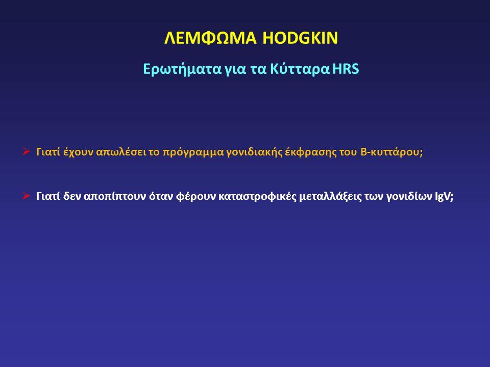 ΛΕΜΦΩΜΑ HODGKIN Ερωτήματα για τα Κύτταρα HRS  Γιατί έχουν απωλέσει το πρόγραμμα γονιδιακής έκφρασης του Β-κυττάρου;  Γιατί δεν αποπίπτουν όταν φέρουν καταστροφικές μεταλλάξεις των γονιδίων IgV;